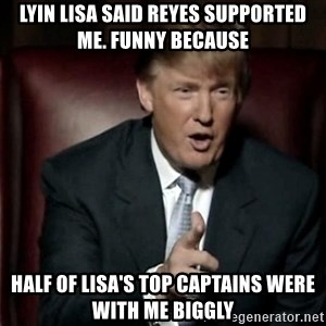 Donald Trump - Lyin Lisa Said Reyes Supported me. Funny because Half of Lisa's Top Captains were with me Biggly