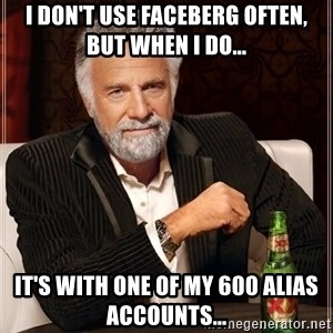 The Most Interesting Man In The World - I don't use Faceberg often, But when I do... it's with one of my 600 alias accounts...
