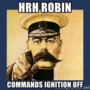 your country needs you - HRH Robin Commands ignition off
