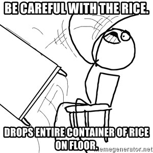 Desk Flip Rage Guy - Be careful with the rice. Drops entire container of rice on floor.