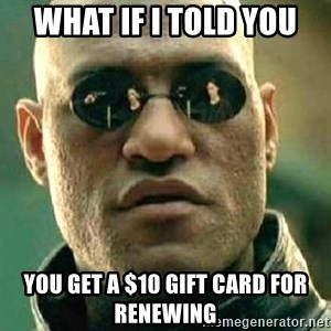 What if I told you / Matrix Morpheus - What if I told you You get a $10 Gift Card for Renewing