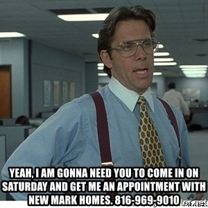 That would be great - Yeah, I am gonna need you to come in on Saturday and get me an appointment with New Mark Homes. 816-969-9010