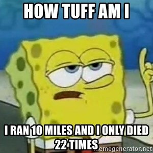Tough Spongebob - how tuff am i I ran 10 miles and I only died 22 times