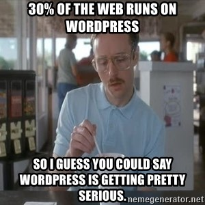 so i guess you could say things are getting pretty serious - 30% of the web runs on WordPress So I guess you could say WordPress is getting pretty serious.