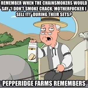 "Pepperidge Farm Remembers Meme - Remember when the Chainsmokers would say ""I don't smoke crack, motherfucker I sell it!"" During their sets? Pepperidge Farms remembers"