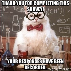 Science Cat - Thank you for completing this survey! Your responses have been recorded.