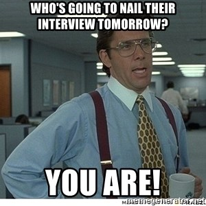 That would be great - who's going to nail their interview tomorrow? YOU ARE!