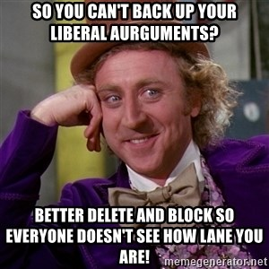 Willy Wonka - So you can't back up your liberal aurguments? Better delete and block so everyone doesn't see how lane you are!