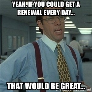 Office Space Boss - Yeah, if you could get a renewal every day... That would be great...