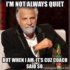 The Most Interesting Man In The World - I'm not always quiet But when I am, it's cuz Coach said so.