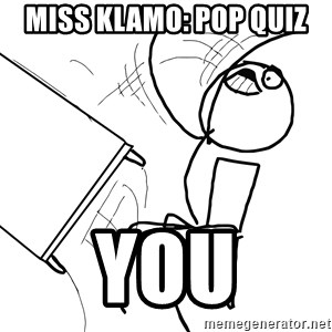 Desk Flip Rage Guy - MISS KLAMO: POP QUIZ  YOU