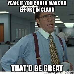 Yeah If You Could Just - Yeah, if you could make an effort in class That'd be great