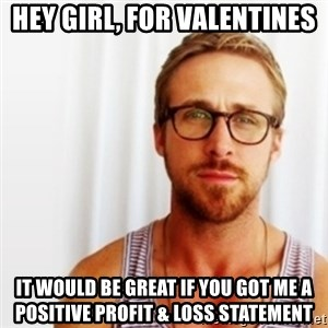 Ryan Gosling Hey  - Hey Girl, For Valentines  it would be great if you got me a positive Profit & Loss Statement