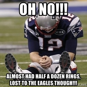 Sad Tom Brady - Oh no!!! Almost had half a dozen rings, lost to the Eagles though!!!