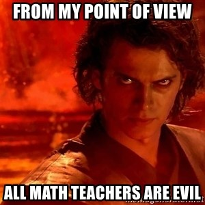 Anakin Skywalker - From my point of view All math teachers are evil