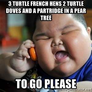 fat chinese kid - 3 turtle french hens 2 turtle doves and a partridge in a pear tree  to go please