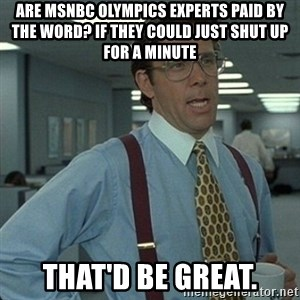 Yeah that'd be great... - are msnbc olympics experts paid by the word? if they could just shut up for a minute that'd be great.