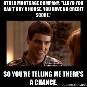 """Lloyd-So you're saying there's a chance! - Other Mortgage company: """"Lloyd you can't buy a house. You have no credit score."""" So you're telling me there's a chance."""