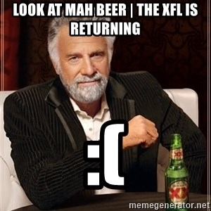 The Most Interesting Man In The World - LOOK AT MAH BEER   The XFL is RETURNING :(