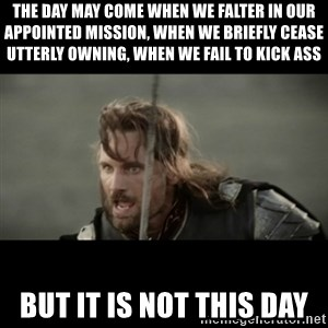 But it is not this Day ARAGORN - The day may come when we falter in our appointed mission, when we briefly cease utterly owning, when we fail to kick ass BUT IT IS NOT THIS DAY