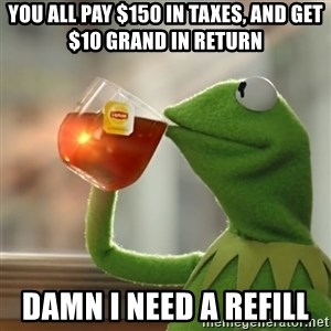Kermit The Frog Drinking Tea - You all pay $150 in Taxes, and get $10 Grand in Return Damn I need a refill