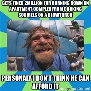hurting henry - gets fined 2million for burning down an apartment complex from cooking squirels on a blowtorch personaly i don't think he can afford it