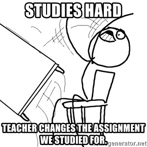 Desk Flip Rage Guy - Studies hard Teacher changes the assignment we studied for.