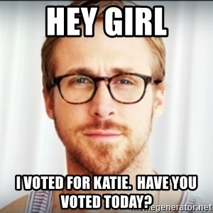 Ryan Gosling Hey Girl 3 - HEY GIRL I voted for Katie.  Have you voted today?