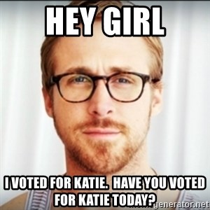 Ryan Gosling Hey Girl 3 - HEY GIRL I voted for Katie.  Have you voted for Katie today?