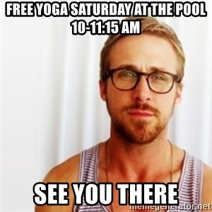 Ryan Gosling Hey  - FREE YOGA Saturday at the pool 10-11:15 AM See you there