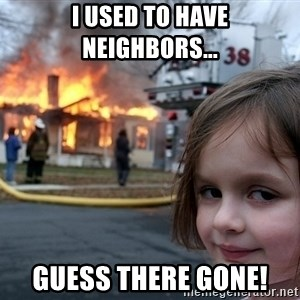 Disaster Girl - I used to have neighbors... guess there gone!