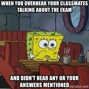 Coffee shop spongebob - When you overhear your classmates talking about the exam and didn't hear any or your answers mentioned