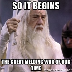 White Gandalf - so it begins the great melding war of our time