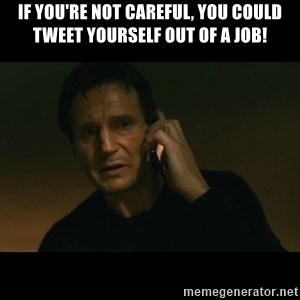liam neeson taken - If You're Not Careful, You Could Tweet Yourself Out Of A Job!