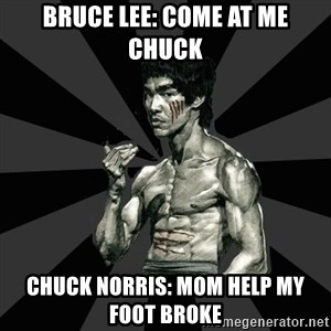 Bruce Lee Figther - Bruce lee: COME AT ME CHUCK Chuck Norris: MOM HELP MY FOOT BROKE