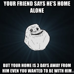 Forever Alone - Your friend says he's home alone but your home is 3 days away from him even you wanted to be with him