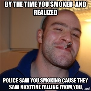 Good Guy Greg - By the time you smoked  and realized police saw you smoking cause they saw nicotine falling from you
