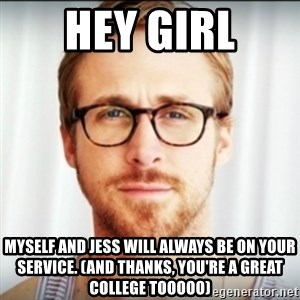 Ryan Gosling Hey Girl 3 - HEY GIRL Myself and Jess will always be on your service. (And thanks, you're a great college tooooo)