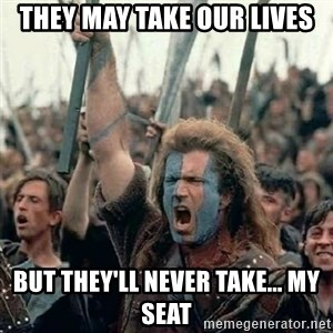 Brave Heart Freedom - THEY MAY TAKE OUR LIVES BUT THEY'LL NEVER TAKE... MY SEAT