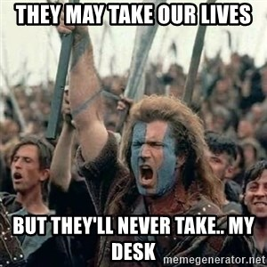 Brave Heart Freedom - THEY MAY TAKE OUR LIVES BUT THEY'LL NEVER TAKE.. MY DESK