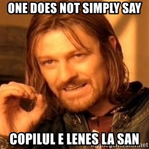 One Does Not Simply - One does not simply say copilul e lenes la san