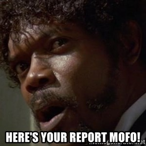 Angry Samuel L Jackson - Here's your report mofo!