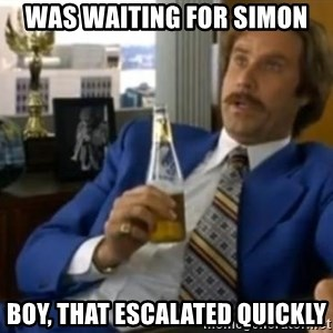That escalated quickly-Ron Burgundy - Was waiting for simon Boy, that escalated quickly