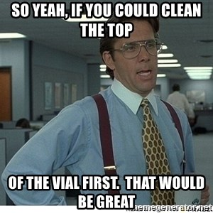 That would be great - So yeah, If you could clean the top  of the vial first.  That would be great