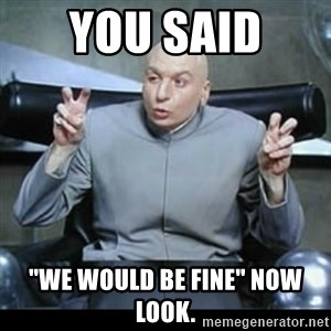 "dr. evil quotation marks - You said  ""We would be Fine"" now look."