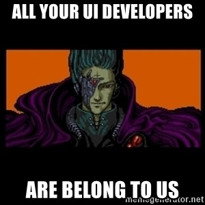 All your base are belong to us - All your UI developers are belong to us