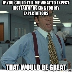 That would be great - If you could tell me what to expect instead of asking for my expectations that would be great