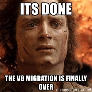 Frodo  - ITS DONE The V8 Migration is finally over