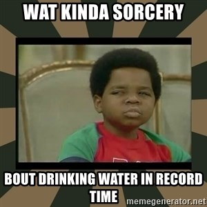 What you talkin' bout Willis  - WAT KINDA SORCERY BOUT DRINKING WATER IN RECORD TIME