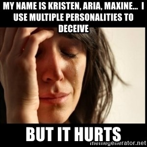 First World Problems - My name is Kristen, Aria, Maxine...  I use multiple personalities to deceive But it Hurts